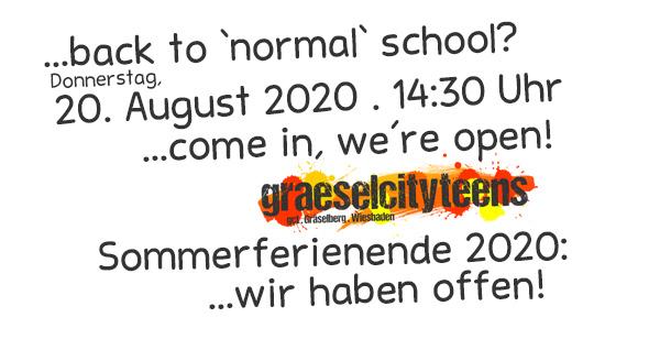 ...back to 'normal' school? . ...come in, we're open! . Donnerstag, 20. August 2020 . gct . graeselcityteens ...auf dem Gräselberg . Stadtteilzentrum Gräselberg . Wiesbaden